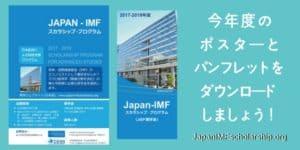 今年度のポスターとパンフレットをダウンロードしましょう-visit japanimfscholarship.org for more information. Japan-IMF