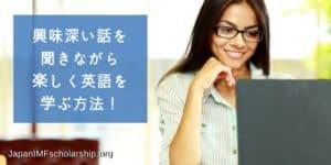 興味深い話を聞きながら楽しく英語を学ぶ方法-visit japanimfscholarship.org for more information. Japan-IMF