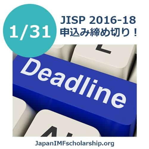 JISP 2016-18 deadline for application coming soon - visit japanimfscholarship.org for more information. Japan-IMFスカラシッププログラム受給者募集の期日が今月末(1/31)に迫ってきています!準備途中の方、または準備が整っているのに応募されてない方、諦めないでください!週末にラストスパート!まだ間に合います。